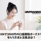 XMで3000円の口座開設ボーナスをもらう方法と注意点は?